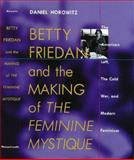 "Betty Friedan and the Making of ""The Feminine Mystique"" : The American Left, the Cold War, and Modern Feminism, Horowitz, Daniel, 1558491686"