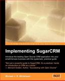 Implementing SugarCRM : A Step-by-Step Guide to Using This Powerful Open Source Application in Your Business, Whitehead, Michael, 190481168X