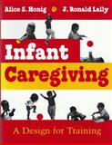 Infant Caregiving : A Design for Training, Honig, Alice S. and Lally, J. Ronald, 0815601697