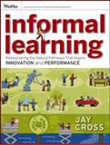 Informal Learning : Rediscovering the Natural Pathways That Inspire Innovation and Performance, Cross, Jay, 0787981699