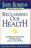 Reclaiming Our Health : Exploding the Medical Myth and Embracing the Source of True Healing, John Robbins, 0915811693