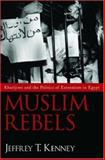 Muslim Rebels : Kharijites and the Politics of Extremism in Egypt, Kenney, Jeffrey T., 019513169X