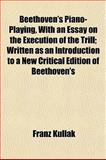 Beethoven's Piano-Playing, with an Essay on the Execution of the Trill; Written As an Introduction to a New Critical Edition of Beethoven's, Franz Kullak, 1155051696