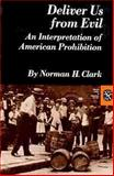 Deliver Us from Evil : An Interpretation of American Prohibition, Clark, Norman, 0393091708