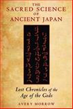 The Sacred Science of Ancient Japan, Avery Morrow, 1591431700