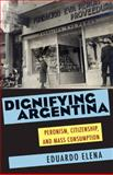 Dignifying Argentina : Peronism, Citizenship, and Mass Consumption, Elena, Eduardo, 0822961709