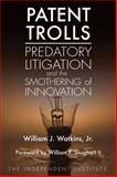 Patent Trolls : Predatory Litigation and the Smothering of Innovation, William J. Watkins Jr., 1598131702