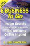 E-Business to Go : Insider Secrets to Make Your Small Business a Big Business on the Internet, Thompson, G. Liam, 0970151705