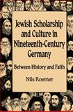Jewish Scholarship and Culture in Nineteenth-Century Germany : Between History and Faith, Roemer, Nils H., 0299211703