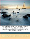 Selections from the Works of the Baron de Humboldt [As Tr by J Black] Relating to Mexico with Notes by J Taylor, Friedrich Wilhelm H. Alexander Humboldt, 1143431707
