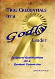 True Credentials of a Godly Leader : Scriptural Qualifications for a Spiritual Connection, Everett, James H., Jr., 0982841701