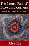 The Sacred Path of Eco-Consciousness : Healing Our Culture of Discontent, Iida, Alice, 0996051716
