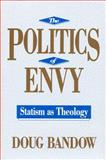 The Politics of Envy : Statism as Theology, Bandow, Doug, 1560001712