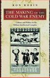 The Making of the Cold War Enemy : Culture and Politics in the Military-Intellectual Complex, Robin, Ron T., 0691011710