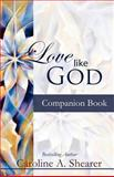 Love Like God Companion Book, Caroline A. Shearer, 0983301719