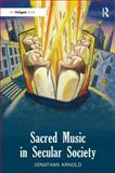 Sacred Music in Secular Society, Arnold, Jonathan, 1409451712