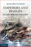 Emperors and Bishops in Late Roman Invective, Flower, Richard, 1107031729