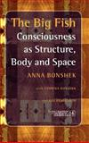 The Big Fish : Consciousness as Structure, Body and Space, Bonshek, Anna, 9042021721