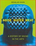 Noise, Water, Meat : A History of Voice, Sound, and Aurality in the Arts, Kahn, Douglas, 0262611724