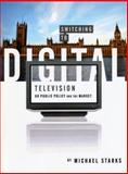 Switching to Digital Television : UK Public Policy and the Market, Starks, Michael, 1841501727