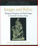 Images and Relics : Theological Perceptions and Visual Images in Sixteenth-Century Europe, Dillenberger, John, 0195121724