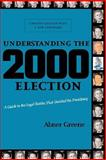 Understanding the 2000 Election : A Guide to the Legal Battles That Decided the Presidency, Greene, Abner S., 0814731732