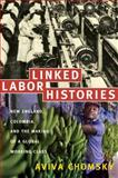 Linked Labor Histories : New England, Colombia, and the Making of a Global Working Class, Chomsky, Aviva, 0822341735