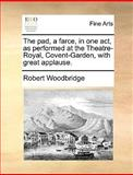 The Pad, a Farce, in One Act, As Performed at the Theatre-Royal, Covent-Garden, with Great Applause, Robert Woodbridge, 1170401732