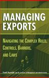 Managing Exports : Navigating the Complex Rules, Controls, Barriers, and Laws, Reynolds, Frank, 0471221732