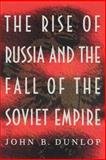The Rise of Russia and the Fall of the Soviet Empire, Dunlop, John B., 0691001731