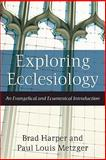 Exploring Ecclesiology : An Evangelical and Ecumenical Introduction, Harper, Brad and Metzger, Paul Louis, 1587431734