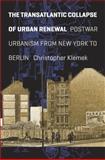 The Transatlantic Collapse of Urban Renewal : Postwar Urbanism from New York to Berlin, Klemek, Christopher, 0226441741