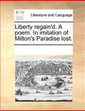 Liberty Regain'D a Poem in Imitation of Milton's Paradise Lost, See Notes Multiple Contributors, 117005174X