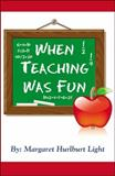 When Teaching Was Fun, Margaret Hulburt Light, 0741461749