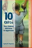 10 Gifts Your Children Will Grow to Appreciate, Lynn P. Clayton, 1573121746
