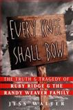 Every Knee Shall Bow : The Truth and Tragedy of Ruby Ridge and the Randy Weaver Family, Walter, Jess, 006039174X