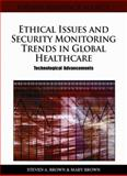 Ethical Issues and Security Monitoring Trends in Global Healthcare : Technological Advancements, Steven A. Brown, 1609601742