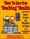 How to Survive Teaching Health : Games, Activities and Worksheets for Grades 4-12, Tillman, Kenneth G. and Toner, Patricia Rizzo, 0134251741