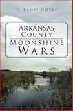 Arkansas County Moonshine Wars, T. Leon Doyle, 1475951744