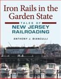 Iron Rails in the Garden State : Tales of New Jersey Railroading, Bianculli, Anthony J., 025335174X