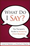 What Do I Say? : The Therapist's Guide to Answering Client Questions, Edelstein, Linda N. and Waehler, Charles A., 0470561750
