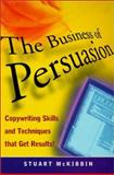 The Business of Persuasion : Copywriting Skills and Techniques That Get Results!, McKibbin, Stuart, 1860761755