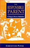The Responsible Parent : A Study in Divorce Mediation, Piper, Christine, 0133021750