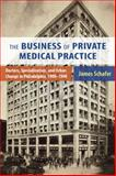 The Business of Private Medical Practice : Doctors, Specialization, and Urban Change in Philadelphia, 1900-1940, Schafer, James A., Jr., 0813561752