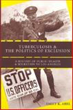 Tuberculosis and the Politics of Exclusion : A History of Public Health and Migration to Los Angeles, Abel, Emily K., 0813541751