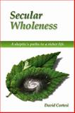 Secular Wholeness : A Skeptic's Path to a Richer Life, Cortesi, David E., 155369175X