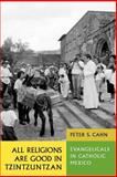 All Religions Are Good in Tzintzuntzan : Evangelicals in Catholic Mexico, Cahn, Peter S., 0292701756