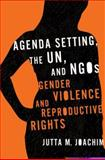 Agenda Setting, the un, and NGOs : Gender Violence and Reproductive Rights, Joachim, Jutta M., 1589011759