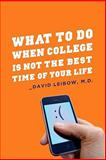 What to Do When College Is Not the Best Time of Your Life, Leibow, David, 0231151756