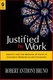 Justified by Work : Identity and the Meaning of Faith in Chicago's Working-Class Churc, Bruno, Robert Anthony, 0814291759